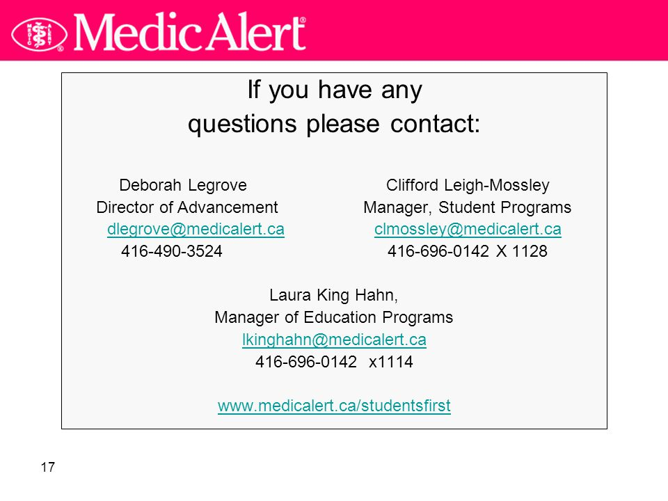 17 If you have any questions please contact: Deborah Legrove Clifford Leigh-Mossley Director of AdvancementManager, Student Programs dlegrove@medicalert.cadlegrove@medicalert.ca clmossley@medicalert.caclmossley@medicalert.ca 416-490-3524 416-696-0142 X 1128 Laura King Hahn, Manager of Education Programs lkinghahn@medicalert.ca 416-696-0142 x1114 www.medicalert.ca/studentsfirst