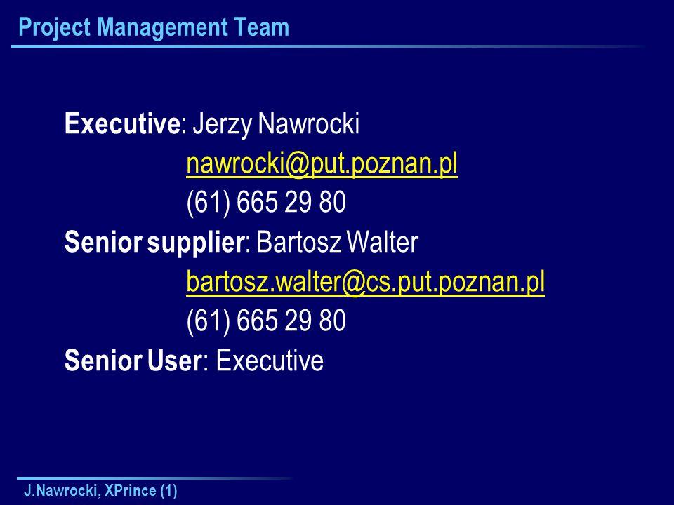 J.Nawrocki, XPrince (1) Project Management Team Executive : Jerzy Nawrocki nawrocki@put.poznan.pl (61) 665 29 80 Senior supplier : Bartosz Walter bartosz.walter@cs.put.poznan.pl (61) 665 29 80 Senior User : Executive