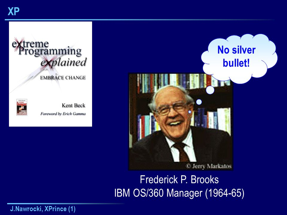 J.Nawrocki, XPrince (1) XP Frederick P. Brooks IBM OS/360 Manager (1964-65) No silver bullet!