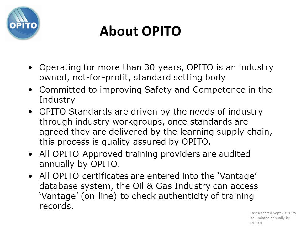 Operating for more than 30 years, OPITO is an industry owned, not-for-profit, standard setting body Committed to improving Safety and Competence in th