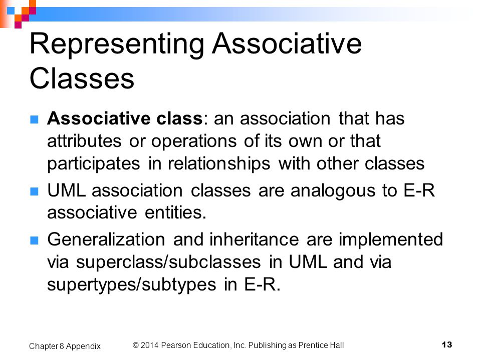 © 2014 Pearson Education, Inc. Publishing as Prentice Hall Representing Associative Classes Associative class: an association that has attributes or o