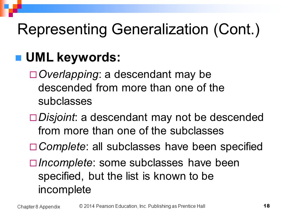 © 2014 Pearson Education, Inc. Publishing as Prentice Hall 18 Chapter 8 Appendix Representing Generalization (Cont.) UML keywords:  Overlapping: a de