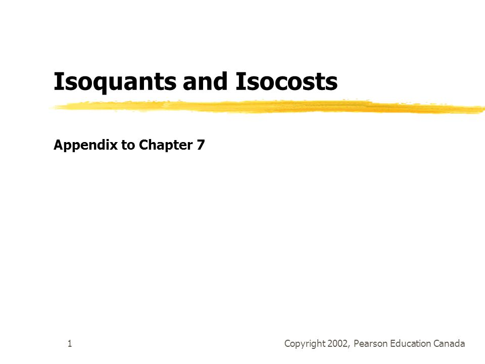 Copyright 2002, Pearson Education Canada1 Isoquants and Isocosts Appendix to Chapter 7