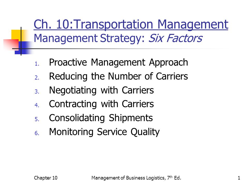 Chapter 10Management of Business Logistics, 7 th Ed.2 Management Strategy: Proactive Management Approach Absence of the regulatory safety net encourages logistics mangers to take a proactive management approach to identify and solve transportation problems.