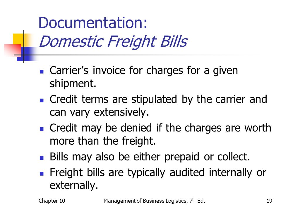 Chapter 10Management of Business Logistics, 7 th Ed.19 Documentation: Domestic Freight Bills Carrier's invoice for charges for a given shipment.