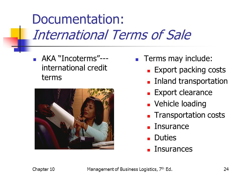Chapter 10Management of Business Logistics, 7 th Ed.24 Documentation: International Terms of Sale AKA Incoterms --- international credit terms Terms may include: Export packing costs Inland transportation Export clearance Vehicle loading Transportation costs Insurance Duties Insurances