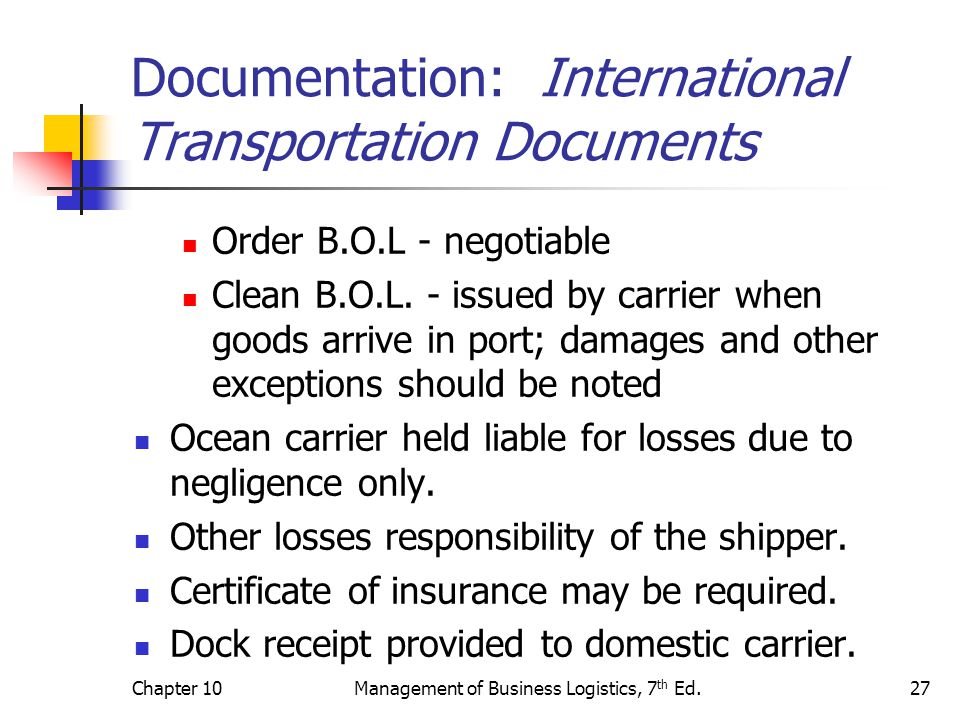 Chapter 10Management of Business Logistics, 7 th Ed.27 Documentation: International Transportation Documents Order B.O.L - negotiable Clean B.O.L.
