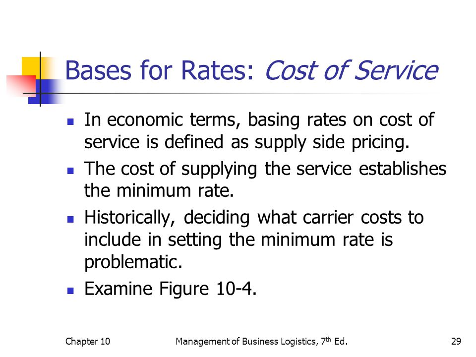 Chapter 10Management of Business Logistics, 7 th Ed.29 Bases for Rates: Cost of Service In economic terms, basing rates on cost of service is defined as supply side pricing.