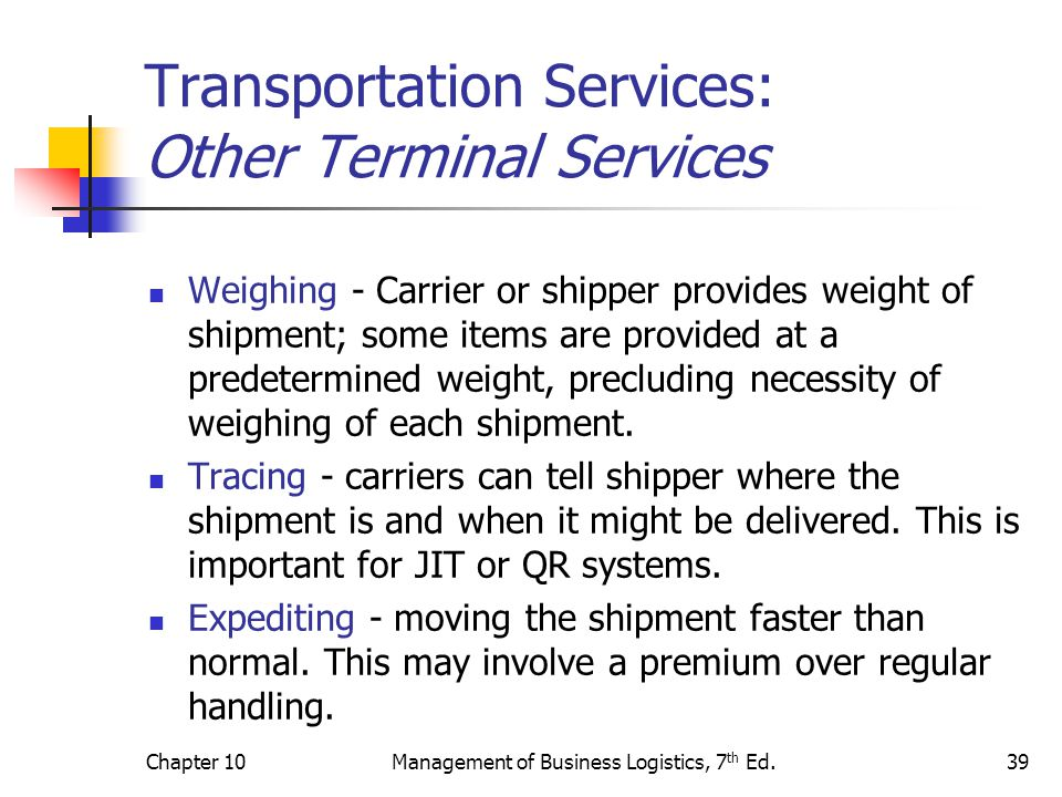 Chapter 10Management of Business Logistics, 7 th Ed.39 Transportation Services: Other Terminal Services Weighing - Carrier or shipper provides weight of shipment; some items are provided at a predetermined weight, precluding necessity of weighing of each shipment.