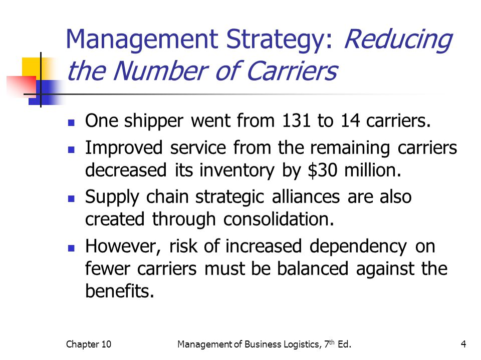Chapter 10Management of Business Logistics, 7 th Ed.5 Management Strategy: Negotiating with Carriers With rate negotiation a common outcome of deregulation, consolidation provides the leverage to successfully negotiate more favorable terms of carriage.