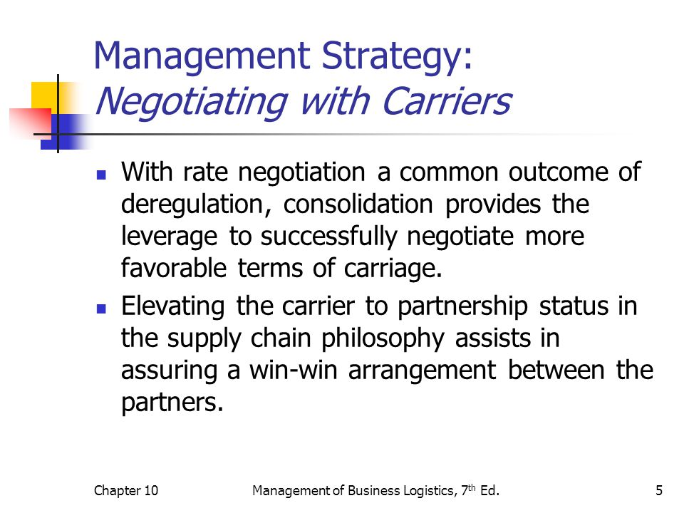 Chapter 10Management of Business Logistics, 7 th Ed.6 Management Strategy: Contracting with Carriers Both the Motor Carrier Act of 1980, the Staggers Act of 1980, and the ICC Termination Act of 1995 increased the ability of motor carriers to contract with shippers.