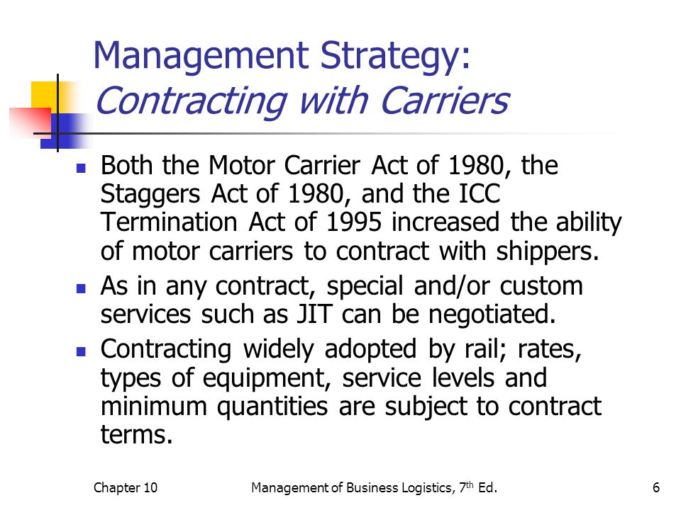 Chapter 10Management of Business Logistics, 7 th Ed.7 Management Strategy: Consolidating Shipments Another benefit of carrier consolidation is that shippers are often rewarded with lower rates as the amount shipped increases.