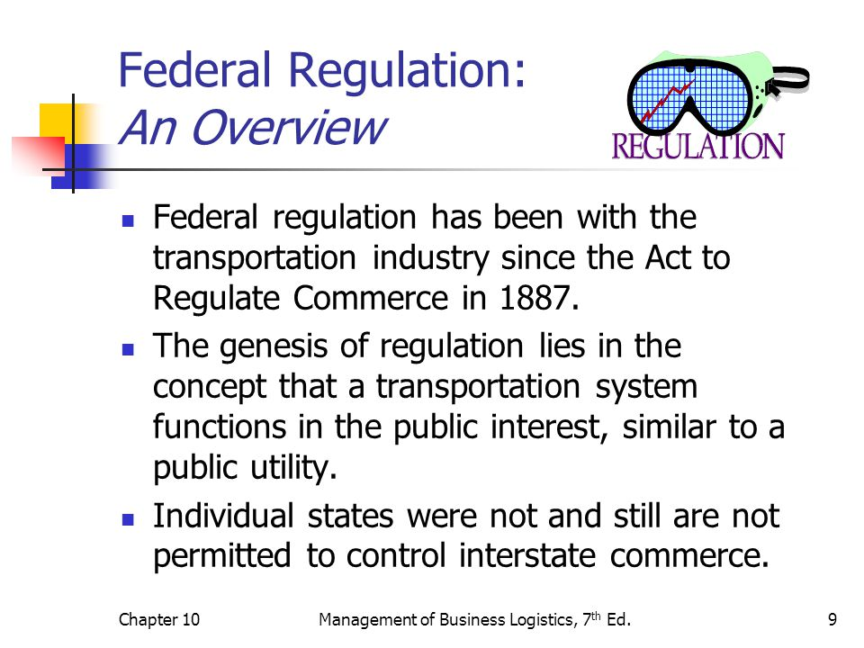Chapter 10Management of Business Logistics, 7 th Ed.10 Federal Regulation: An Overview In the United States, private industry rather than government provides the transportation services, thus a perceived need for regulation of rates, routes and safety issues empowered federal officials to act in the name of the public good.