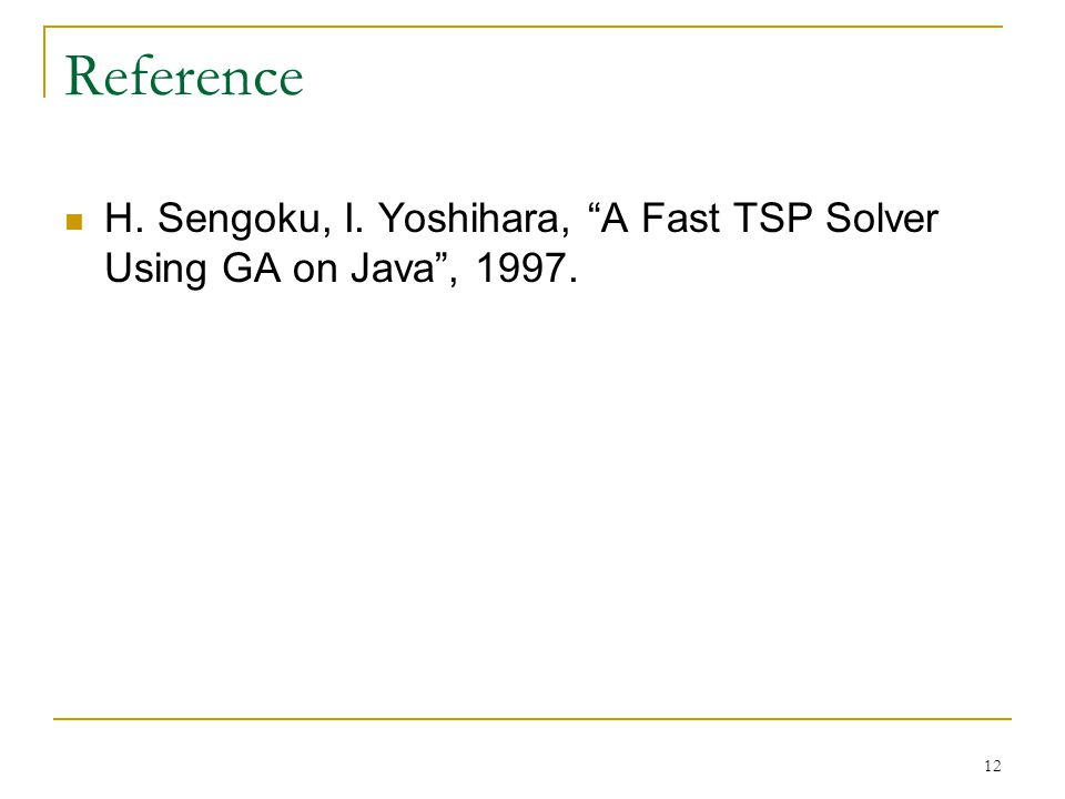12 Reference H. Sengoku, I. Yoshihara, A Fast TSP Solver Using GA on Java , 1997.