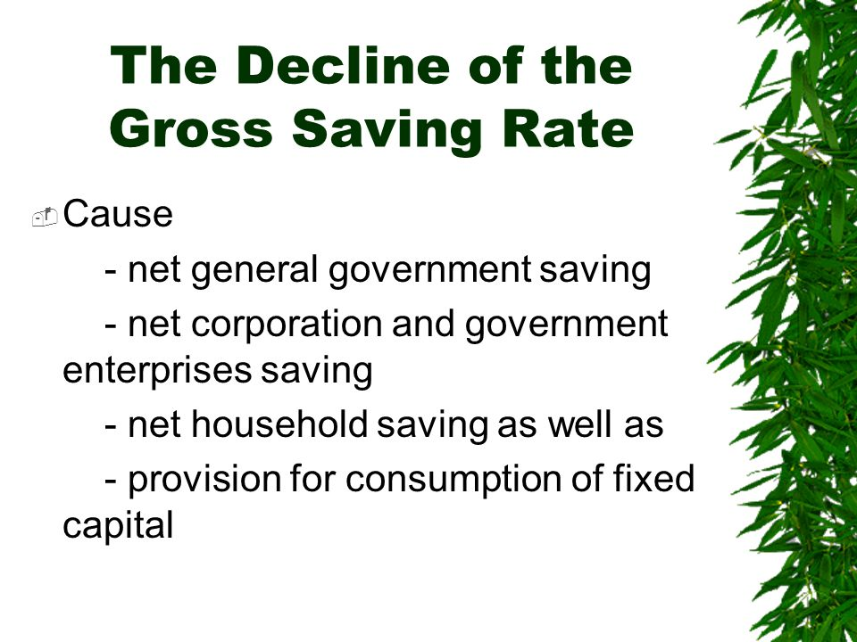 The Decline of the Gross Saving Rate  Cause - net general government saving - net corporation and government enterprises saving - net household saving as well as - provision for consumption of fixed capital