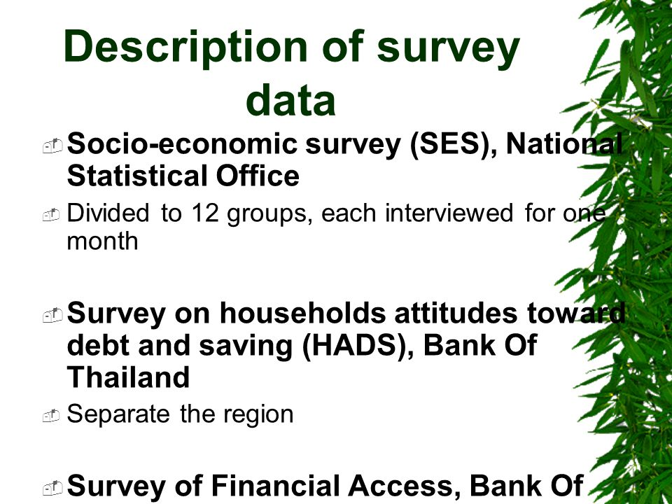 Description of survey data  Socio-economic survey (SES), National Statistical Office  Divided to 12 groups, each interviewed for one month  Survey on households attitudes toward debt and saving (HADS), Bank Of Thailand  Separate the region  Survey of Financial Access, Bank Of Thailand  Financial master plan