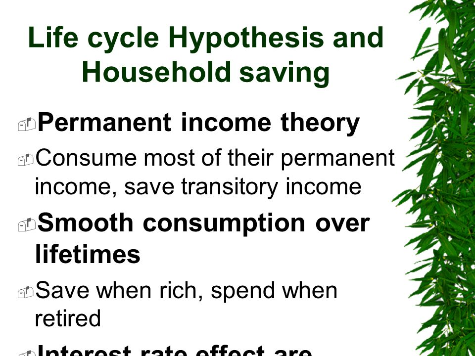 Life cycle Hypothesis and Household saving  Permanent income theory  Consume most of their permanent income, save transitory income  Smooth consumption over lifetimes  Save when rich, spend when retired  Interest rate effect are undetermined