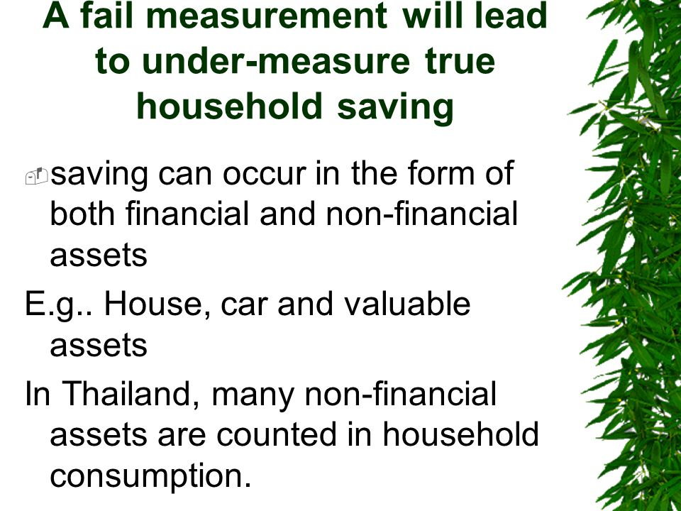 A fail measurement will lead to under-measure true household saving  saving can occur in the form of both financial and non-financial assets E.g..