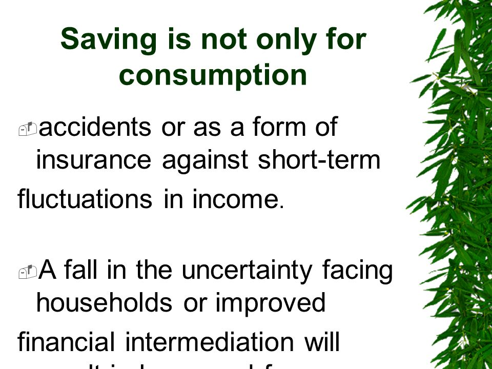 Saving is not only for consumption  accidents or as a form of insurance against short-term fluctuations in income.