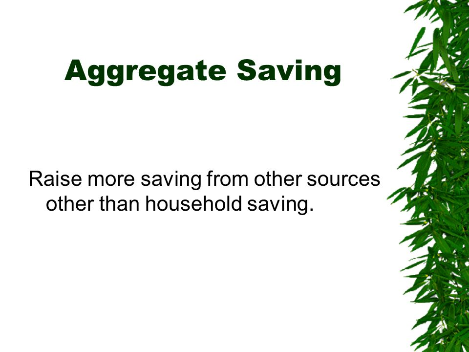 Aggregate Saving Raise more saving from other sources other than household saving.