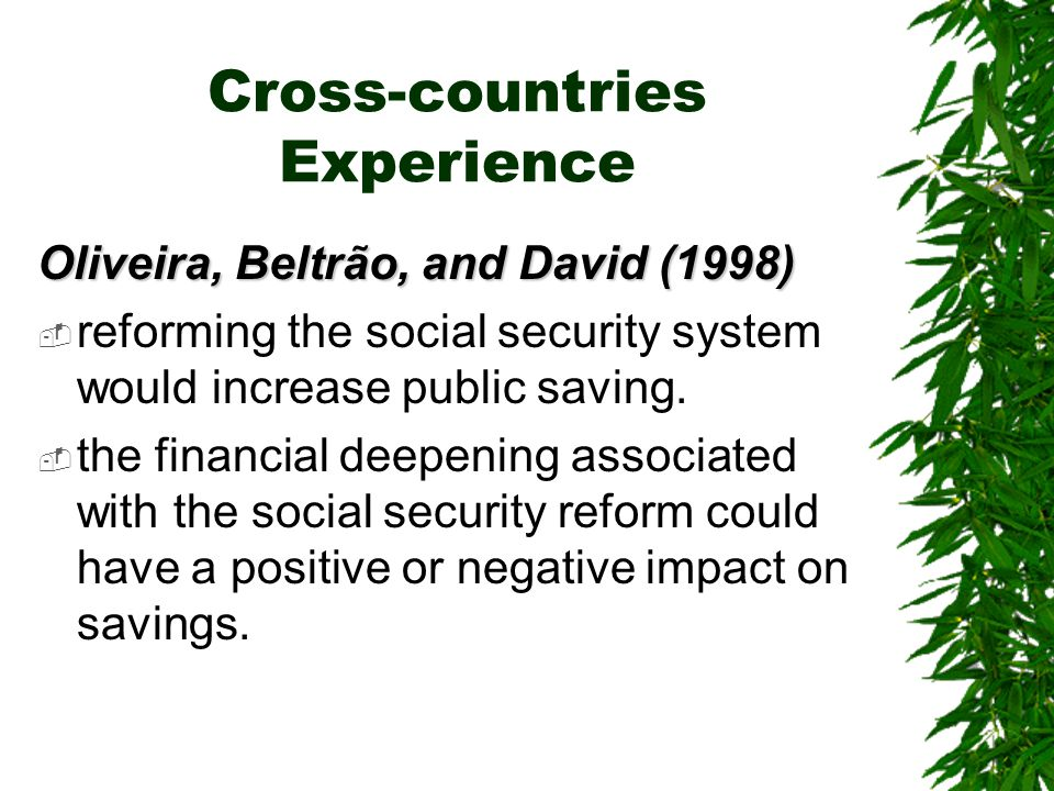 Cross-countries Experience Oliveira, Beltrão, and David (1998)  reforming the social security system would increase public saving.
