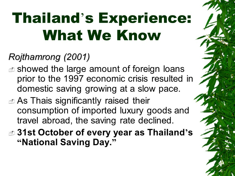 Thailand ' s Experience: What We Know Rojthamrong (2001)  showed the large amount of foreign loans prior to the 1997 economic crisis resulted in domestic saving growing at a slow pace.