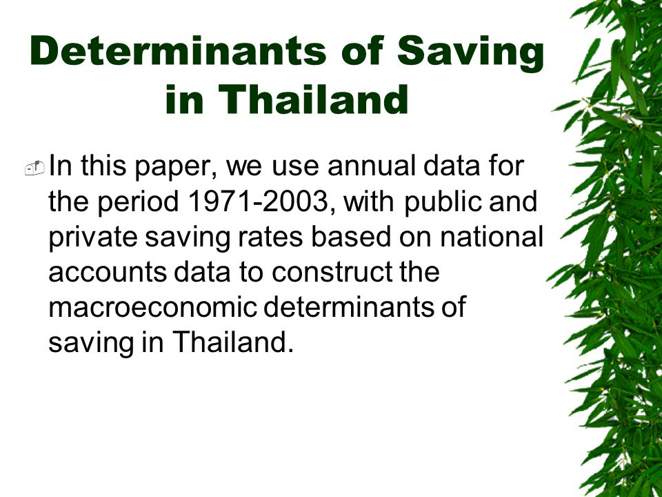 Determinants of Saving in Thailand  In this paper, we use annual data for the period 1971-2003, with public and private saving rates based on national accounts data to construct the macroeconomic determinants of saving in Thailand.