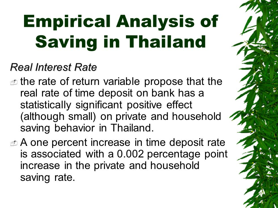 Empirical Analysis of Saving in Thailand Real Interest Rate  the rate of return variable propose that the real rate of time deposit on bank has a statistically significant positive effect (although small) on private and household saving behavior in Thailand.