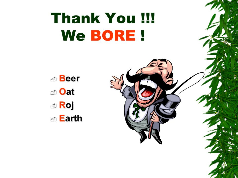 Thank You !!! We BORE !  Beer  Oat  Roj  Earth