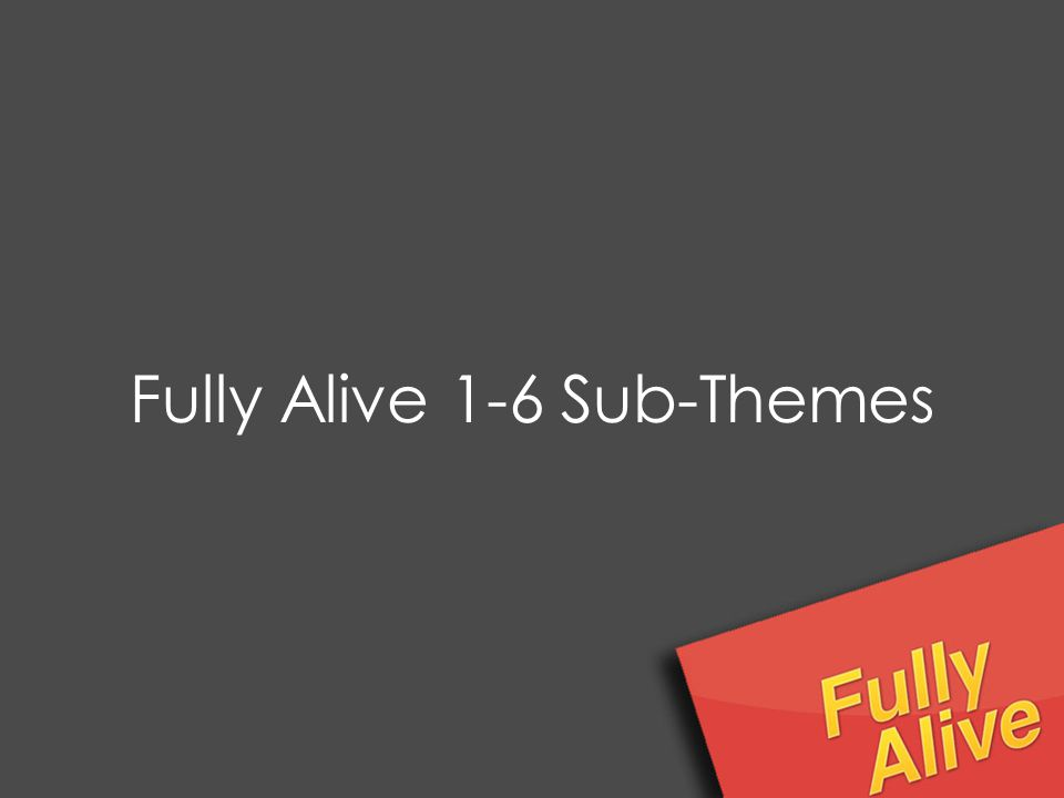 Fully Alive 1-6 Sub-Themes