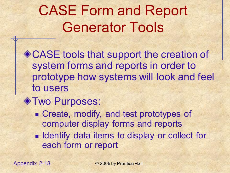 © 2005 by Prentice Hall Appendix 2-18 CASE Form and Report Generator Tools CASE tools that support the creation of system forms and reports in order to prototype how systems will look and feel to users Two Purposes: Create, modify, and test prototypes of computer display forms and reports Identify data items to display or collect for each form or report