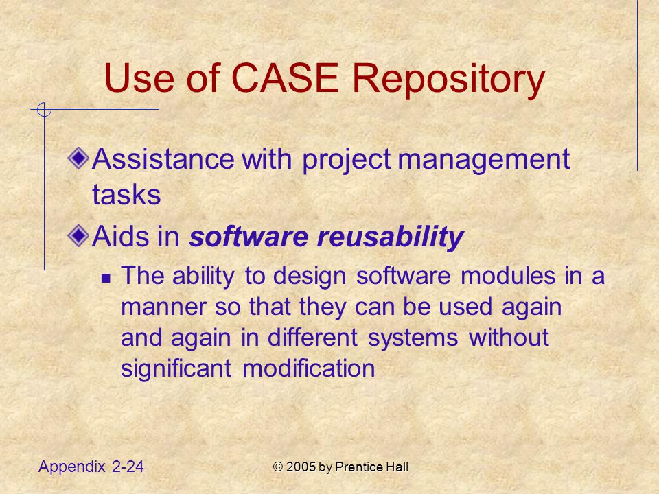 © 2005 by Prentice Hall Appendix 2-24 Use of CASE Repository Assistance with project management tasks Aids in software reusability The ability to design software modules in a manner so that they can be used again and again in different systems without significant modification
