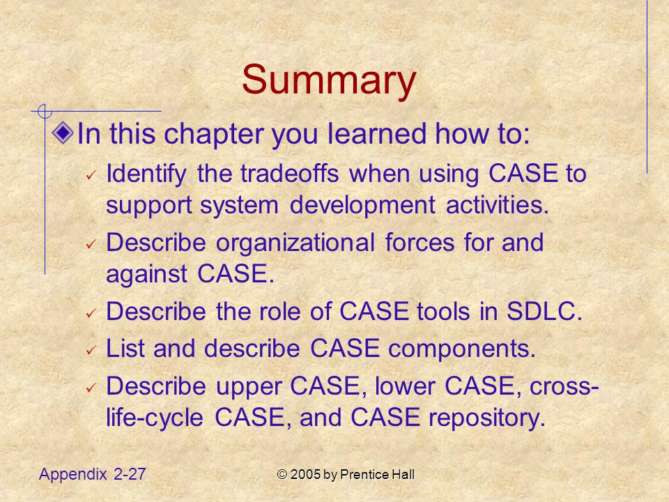 © 2005 by Prentice Hall Appendix 2-27 Summary In this chapter you learned how to: Identify the tradeoffs when using CASE to support system development activities.