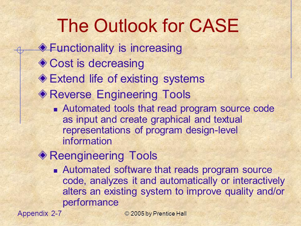 © 2005 by Prentice Hall Appendix 2-7 The Outlook for CASE Functionality is increasing Cost is decreasing Extend life of existing systems Reverse Engineering Tools Automated tools that read program source code as input and create graphical and textual representations of program design-level information Reengineering Tools Automated software that reads program source code, analyzes it and automatically or interactively alters an existing system to improve quality and/or performance