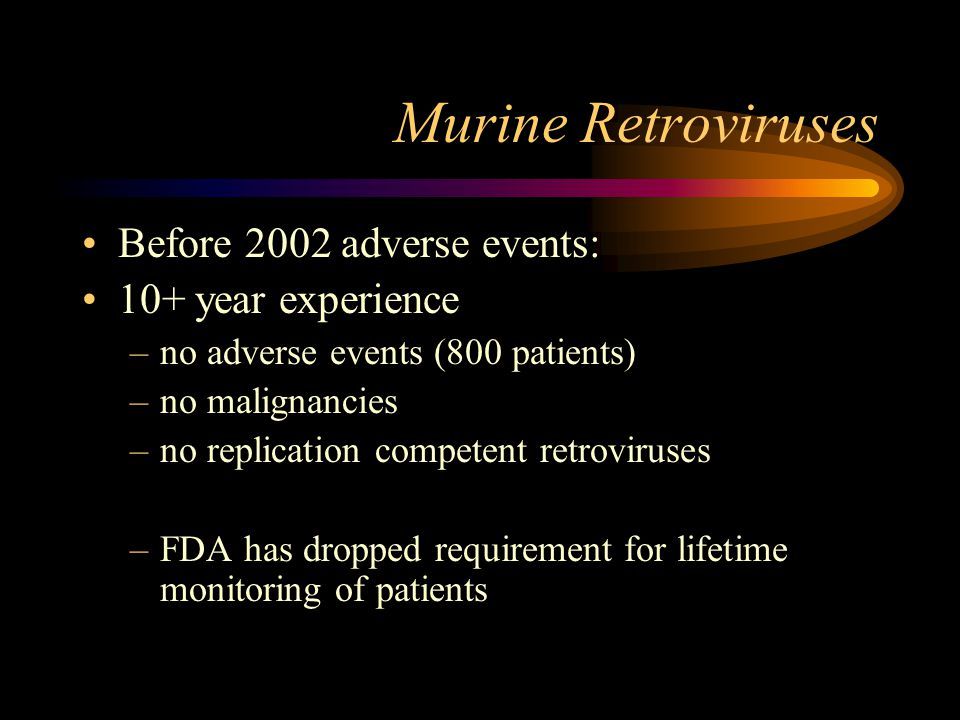 Murine Retroviruses Before 2002 adverse events: 10+ year experience –no adverse events (800 patients) –no malignancies –no replication competent retro