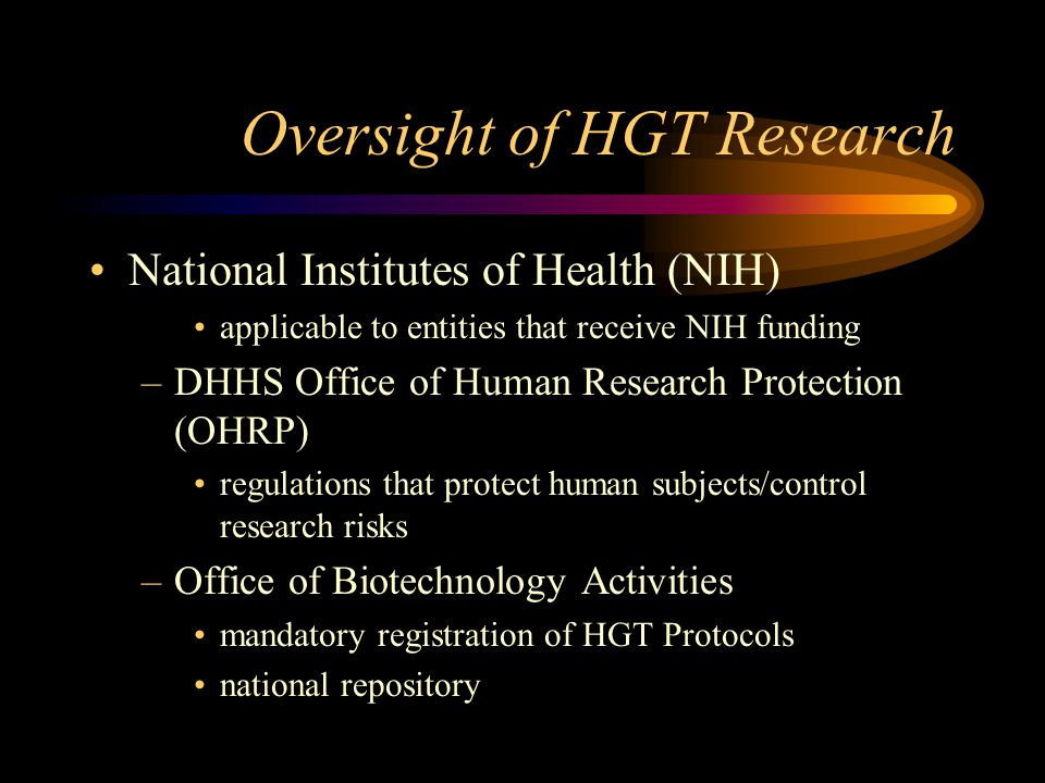 Oversight of HGT Research National Institutes of Health (NIH) applicable to entities that receive NIH funding –DHHS Office of Human Research Protectio
