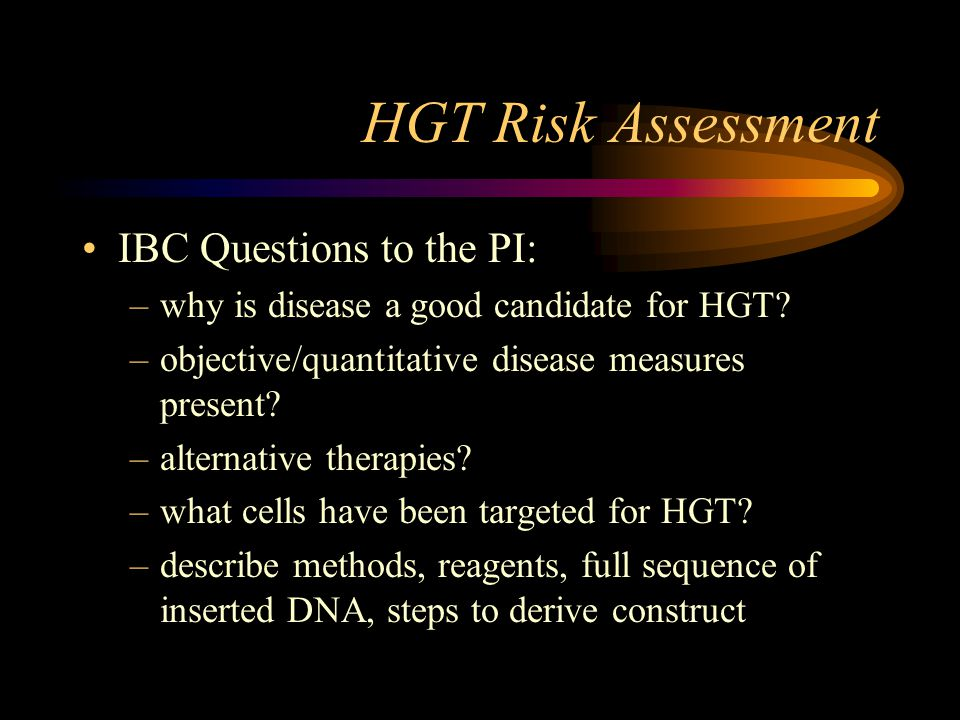 HGT Risk Assessment IBC Questions to the PI: –why is disease a good candidate for HGT? –objective/quantitative disease measures present? –alternative