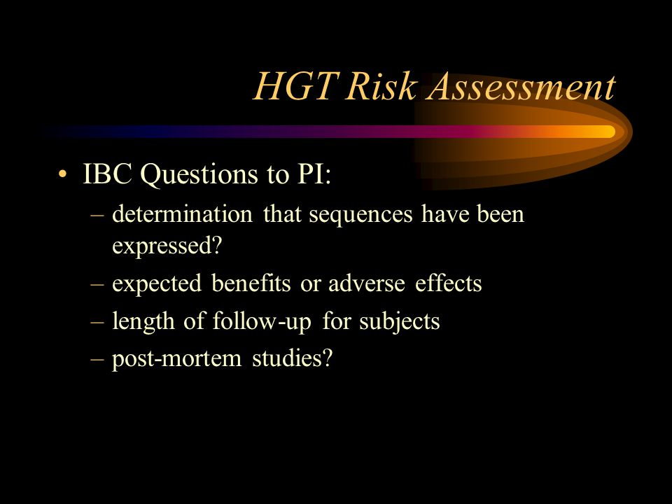 HGT Risk Assessment IBC Questions to PI: –determination that sequences have been expressed? –expected benefits or adverse effects –length of follow-up