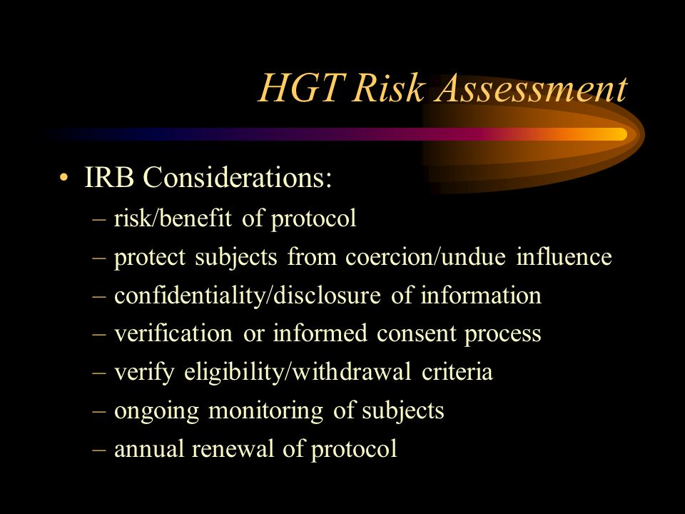 HGT Risk Assessment IRB Considerations: –risk/benefit of protocol –protect subjects from coercion/undue influence –confidentiality/disclosure of infor