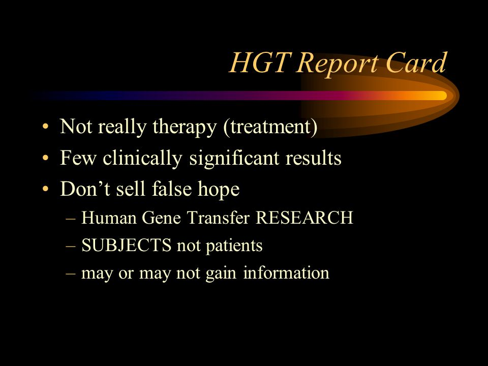 HGT Report Card Not really therapy (treatment) Few clinically significant results Don't sell false hope –Human Gene Transfer RESEARCH –SUBJECTS not patients –may or may not gain information