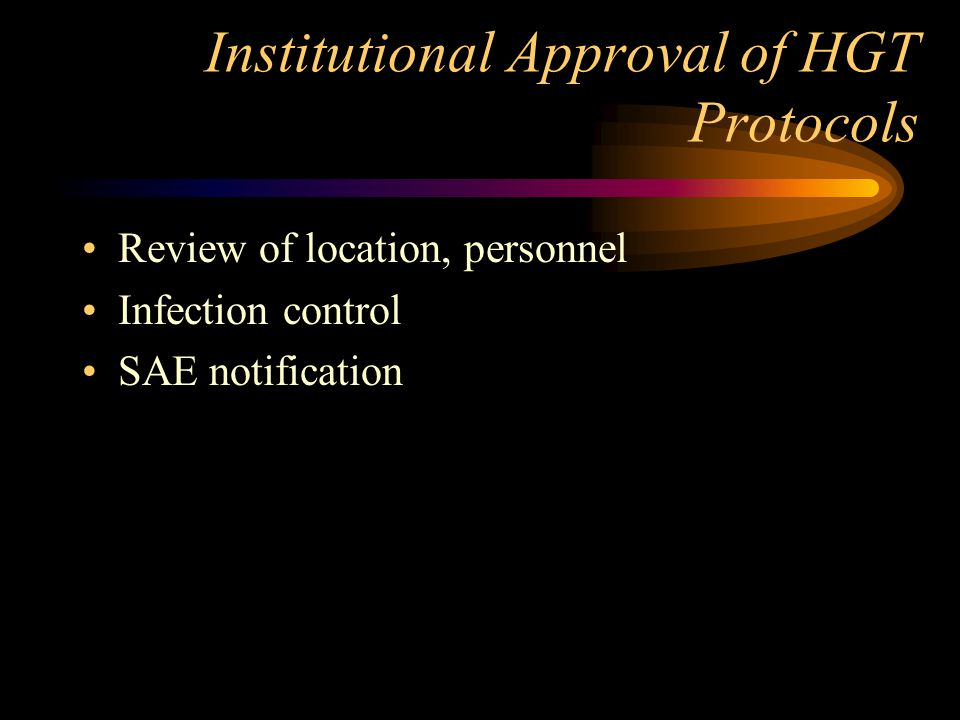 Institutional Approval of HGT Protocols Review of location, personnel Infection control SAE notification