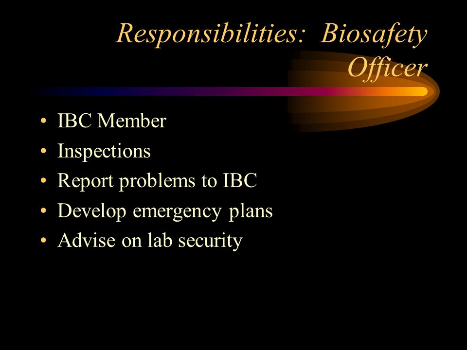 Responsibilities: Biosafety Officer IBC Member Inspections Report problems to IBC Develop emergency plans Advise on lab security
