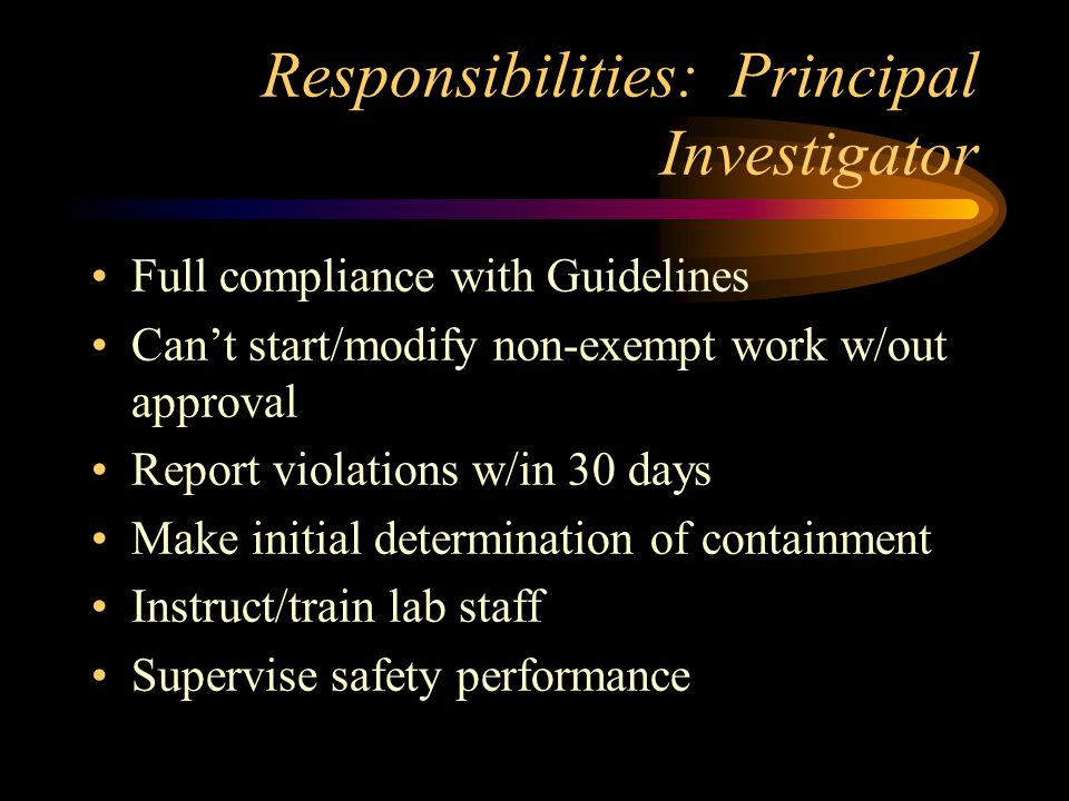 Responsibilities: Principal Investigator Full compliance with Guidelines Can't start/modify non-exempt work w/out approval Report violations w/in 30 days Make initial determination of containment Instruct/train lab staff Supervise safety performance