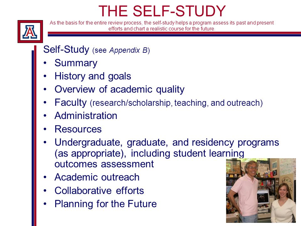THE SELF-STUDY As the basis for the entire review process, the self-study helps a program assess its past and present efforts and chart a realistic course for the future.