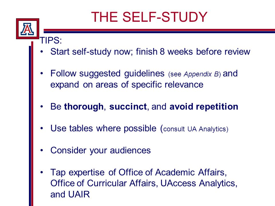 THE SELF-STUDY TIPS: Start self-study now; finish 8 weeks before review Follow suggested guidelines (see Appendix B) and expand on areas of specific relevance Be thorough, succinct, and avoid repetition Use tables where possible ( consult UA Analytics) Consider your audiences Tap expertise of Office of Academic Affairs, Office of Curricular Affairs, UAccess Analytics, and UAIR