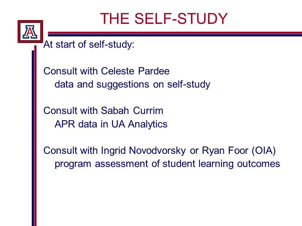 THE SELF-STUDY At start of self-study: Consult with Celeste Pardee data and suggestions on self-study Consult with Sabah Currim APR data in UA Analytics Consult with Ingrid Novodvorsky or Ryan Foor (OIA) program assessment of student learning outcomes