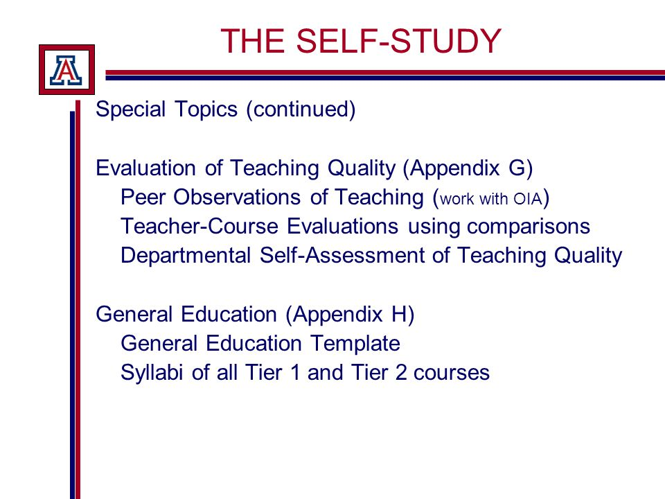 THE SELF-STUDY Special Topics (continued) Evaluation of Teaching Quality (Appendix G) Peer Observations of Teaching ( work with OIA ) Teacher-Course Evaluations using comparisons Departmental Self-Assessment of Teaching Quality General Education (Appendix H) General Education Template Syllabi of all Tier 1 and Tier 2 courses