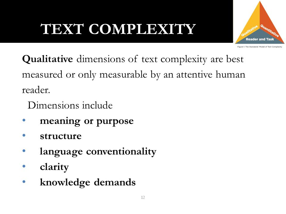 12 TEXT COMPLEXITY TEXT COMPLEXITY Qualitative dimensions of text complexity are best measured or only measurable by an attentive human reader. Dimens