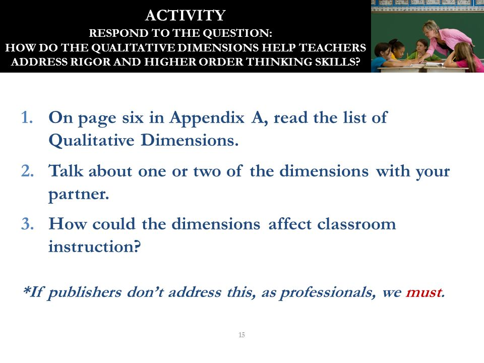 ACTIVITY RESPOND TO THE QUESTION: HOW DO THE QUALITATIVE DIMENSIONS HELP TEACHERS ADDRESS RIGOR AND HIGHER ORDER THINKING SKILLS? 1.On page six in App
