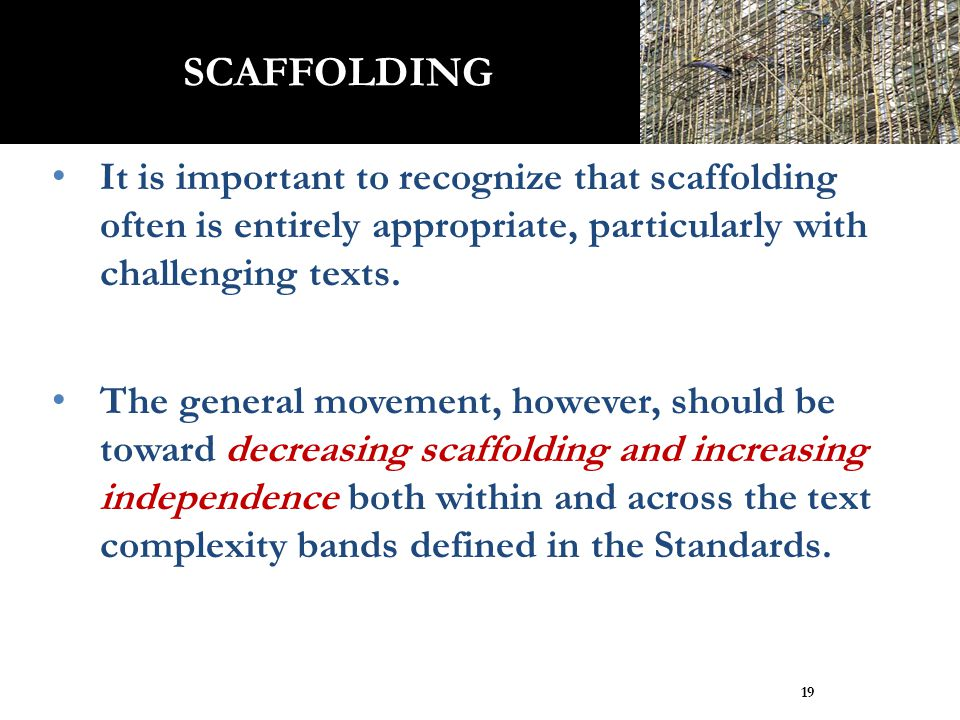 It is important to recognize that scaffolding often is entirely appropriate, particularly with challenging texts. The general movement, however, shoul